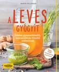 A leves gyógyít /Ízletes gyomorkímélő, karcsúsító és frissítő erőlevesek