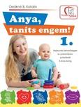 Anya, taníts engem! 1. - Fejlesztési lehetőségek és játékötletek születéstől 3 éves korig