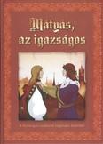 Mátyás, az igazságos /A furfangos uralkodó legendás krónikái